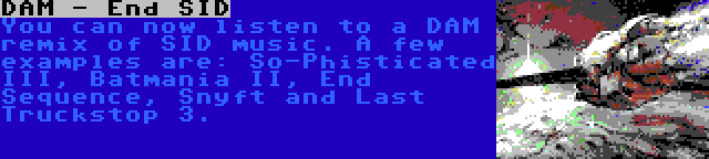 DAM - End SID | You can now listen to a DAM remix of SID music. A few examples are: So-Phisticated III, Batmania II, End Sequence, Snyft and Last Truckstop 3.