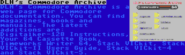 DLH's Commodore Archive | DLH's Commodore Archive is a web page for Commodore documentation. You can find magazines, books and manuals. The latest additions are: Digitalker-128 Instructions, Your 64 Cassette Book, Timeworks Writer 64, Stack VICkit, Stack VICkit-II Users Guide, Stack VICkit-4 and Stack VICkit-5.