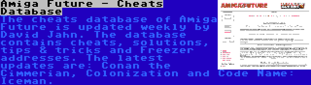 Amiga Future - Cheats Database | The cheats database of Amiga Future is updated weekly by David Jahn. The database contains cheats, solutions, tips & tricks and Freezer addresses. The latest updates are: Conan the Cimmerian, Colonization and Code Name: Iceman.