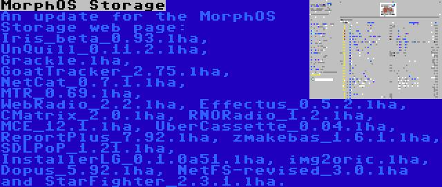 MorphOS Storage | An update for the MorphOS Storage web page: Iris_beta_0.93.lha, UnQuill_0.11.2.lha, Grackle.lha, GoatTracker_2.75.lha, NetCat_0.7.1.lha, MTR_0.69.lha, WebRadio_2.2.lha, Effectus_0.5.2.lha, CMatrix_2.0.lha, RNORadio_1.2.lha, MCE_12.1.lha, UberCassette_0.04.lha, ReportPlus_7.92.lha, zmakebas_1.6.1.lha, SDLPoP_1.21.lha, InstallerLG_0.1.0a51.lha, img2oric.lha, Dopus_5.92.lha, NetFS-revised_3.0.lha and StarFighter_2.3.1.lha.