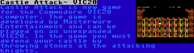 Castle Attack- VIC20 | Castle Attack is new game for the Commodore VIC20 computer. The game is developed by Masterware Entertainment and can be played on an unexpanded VIC20. In the game you must defend your castle by throwing stones at the attacking knights.