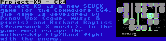 Project-X9 - C64 | Project-X9 is a new SEUCK game for the Commodore C64. The game is developed by Pinov Vox (code, music & pixels) and Richard Bayliss (framework & music). In the game must escape the mothership Fly20and fight with the enemy.