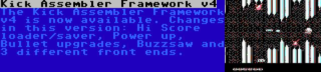 Kick Assembler Framework v4 | The Kick Assembler Framework v4 is now available. Changes in this version: Hi Score loader/saver, Power up, Bullet upgrades, Buzzsaw and 3 different front ends.