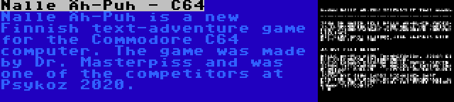 Nalle Äh-Puh - C64 | Nalle Äh-Puh is a new Finnish text-adventure game for the Commodore C64 computer. The game was made by Dr. Masterpiss and was one of the competitors at Psykoz 2020.