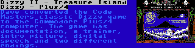 Dizzy II - Treasure Island Dizzy - Plus/4 | Dave converted the Code Masters classic Dizzy game to the Commodore Plus/4 computer. The game has documentation, a trainer, intro picture, digital speech and two different endings.