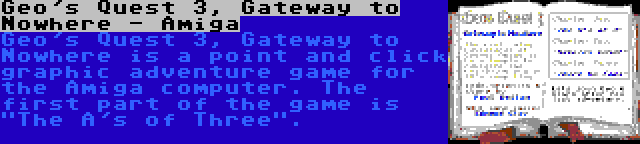 Geo's Quest 3, Gateway to Nowhere - Amiga | Geo's Quest 3, Gateway to Nowhere is a point and click graphic adventure game for the Amiga computer. The first part of the game is The A's of Three.
