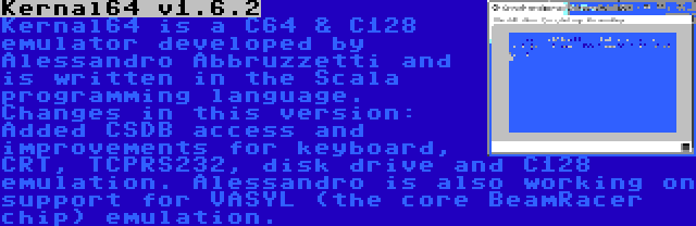 Kernal64 v1.6.2 | Kernal64 is a C64 & C128 emulator developed by Alessandro Abbruzzetti and is written in the Scala programming language. Changes in this version: Added CSDB access and improvements for keyboard, CRT, TCPRS232, disk drive and C128 emulation. Alessandro is also working on support for VASYL (the core BeamRacer chip) emulation.