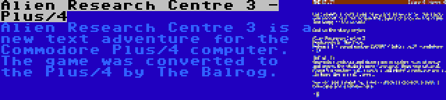 Alien Research Centre 3 - Plus/4 | Alien Research Centre 3 is a new text adventure for the Commodore Plus/4 computer. The game was converted to the Plus/4 by The Balrog.