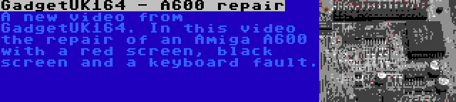 GadgetUK164 - A600 repair | A new video from GadgetUK164. In this video the repair of an Amiga A600 with a red screen, black screen and a keyboard fault.