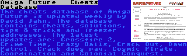 Amiga Future - Cheats Database | The cheats database of Amiga Future is updated weekly by David Jahn. The database contains cheats, solutions, tips & tricks and freezer addresses. The latest updates are: Crossfire 2, Crime Time, Crazy Balls, Crack Out, Dawn Patrol, Crack does pay, Cosmic Pirate, Coordination and Colonial Conquest.