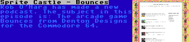 Sprite Castle - Bounces | Rob O'Hara has made a new podcast. The subject in this episode is: The arcade game Bounces from Denton Designs for the Commodore 64.