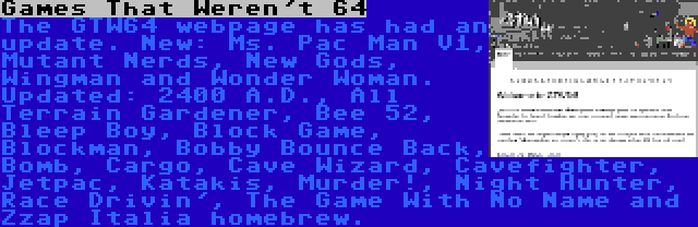 Games That Weren't 64 | The GTW64 webpage has had an update. New: Ms. Pac Man V1, Mutant Nerds, New Gods, Wingman and Wonder Woman. Updated: 2400 A.D., All Terrain Gardener, Bee 52, Bleep Boy, Block Game, Blockman, Bobby Bounce Back, Bomb, Cargo, Cave Wizard, Cavefighter, Jetpac, Katakis, Murder!, Night Hunter, Race Drivin', The Game With No Name and Zzap Italia homebrew.