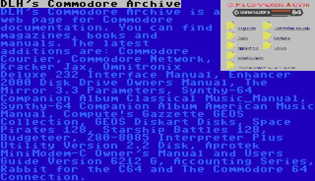 DLH's Commodore Archive | DLH's Commodore Archive is a web page for Commodore documentation. You can find magazines, books and manuals. The latest additions are: Commodore Courier, Commodore Network, Kracker Jax, Omnitronix Deluxe 232 Interface Manual, Enhancer 2000 Disk Drive Owners Manual, The Mirror 3.3 Parameters, Synthy-64 Companion Album Classical Music_Manual, Synthy-64 Companion Album American Music Manual, Compute!s Gazzette GEOS Collection, GEOS Diskart Disks, Space Pirates 128, Starship Battles 128, Budgeteer, Z80-8085 Interpreter Plus Utility Version 2.2 Disk, Aprotek MiniModem-C Owner's Manual and Users Guide Version 6212 G, Accounting Series, Rabbit for the C64 and The Commodore 64 Connection.