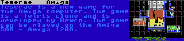 Teserae - Amiga | Teserae is a new game for the Amiga computer. The game is a Tetris clone and is developed by Hewco. The game can be played on the Amiga 500 - Amiga 1200.