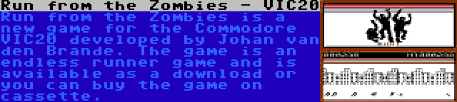 Run from the Zombies - VIC20 | Run from the Zombies is a new game for the Commodore VIC20 developed by Johan van den Brande. The game is an endless runner game and is available as a download or you can buy the game on cassette.