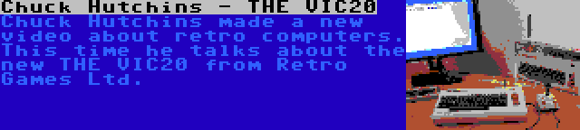 Chuck Hutchins - THE VIC20   Chuck Hutchins made a new video about retro computers. This time he talks about the new THE VIC20 from Retro Games Ltd.