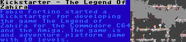 Kickstarter - The Legend Of Zahira | Fabio Fortino started a Kickstarter for developing the game The Legend of Zahira for the Commodore C64 and the Amiga. The game is and adventure platform game with 10 levels.