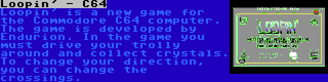 Loopin' - C64 | Loopin' is a new game for the Commodore C64 computer. The game is developed by Endurion. In the game you must drive your trolly around and collect crystals. To change your direction, you can change the crossings.