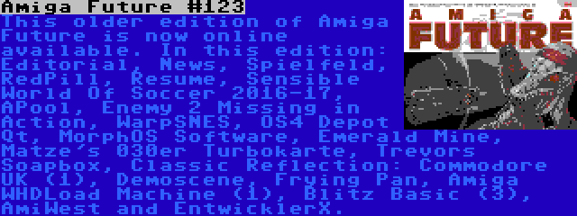 Amiga Future #123 | This older edition of Amiga Future is now online available. In this edition: Editorial, News, Spielfeld, RedPill, Resume, Sensible World Of Soccer 2016-17, APool, Enemy 2 Missing in Action, WarpSNES, OS4 Depot Qt, MorphOS Software, Emerald Mine, Matze's 030er Turbokarte, Trevors Soapbox, Classic Reflection: Commodore UK (1), Demoscene, Frying Pan, Amiga WHDLoad Machine (1), Blitz Basic (3), AmiWest and EntwicklerX.
