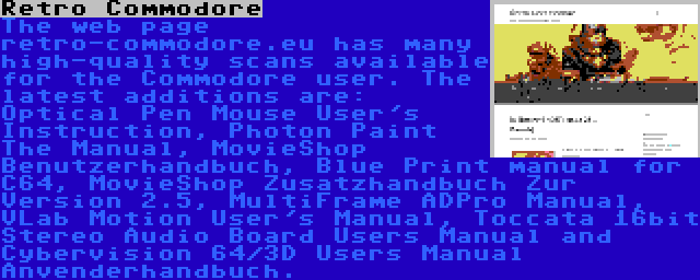 Retro Commodore | The web page retro-commodore.eu has many high-quality scans available for the Commodore user. The latest additions are: Optical Pen Mouse User's Instruction, Photon Paint The Manual, MovieShop Benutzerhandbuch, Blue Print manual for C64, MovieShop Zusatzhandbuch Zur Version 2.5, MultiFrame ADPro Manual, VLab Motion User's Manual, Toccata 16bit Stereo Audio Board Users Manual and Cybervision 64/3D Users Manual Anvenderhandbuch.