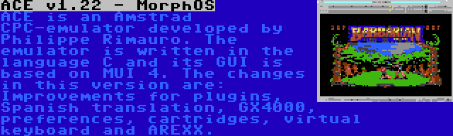 ACE v1.22 - MorphOS | ACE is an Amstrad CPC-emulator developed by Philippe Rimauro. The emulator is written in the language C and its GUI is based on MUI 4. The changes in this version are: Improvements for plugins, Spanish translation, GX4000, preferences, cartridges, virtual keyboard and AREXX.