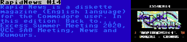 RapidNews #14 | Rapid News is a diskette magazine (English language) for the Commodore user. In this edition: Back to..., Excess Summer Meeting 2020, VCC $A0 Meeting, News and Rumours.