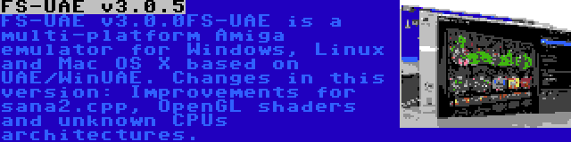 FS-UAE v3.0.5 | FS-UAE v3.0.0FS-UAE is a multi-platform Amiga emulator for Windows, Linux and Mac OS X based on UAE/WinUAE. Changes in this version: Improvements for sana2.cpp, OpenGL shaders and unknown CPUs architectures.