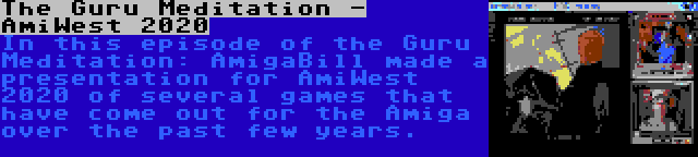 The Guru Meditation - AmiWest 2020 | In this episode of the Guru Meditation: AmigaBill made a presentation for AmiWest 2020 of several games that have come out for the Amiga over the past few years.