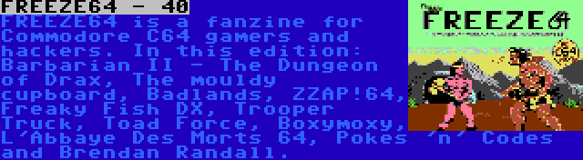 FREEZE64 - 40 | FREEZE64 is a fanzine for Commodore C64 gamers and hackers. In this edition: Barbarian II - The Dungeon of Drax, The mouldy cupboard, Badlands, ZZAP!64, Freaky Fish DX, Trooper Truck, Toad Force, Boxymoxy, L'Abbaye Des Morts 64, Pokes 'n' Codes and Brendan Randall.