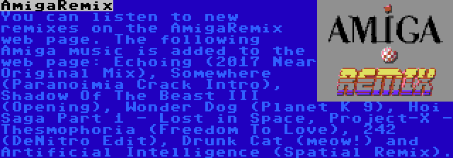 AmigaRemix | You can listen to new remixes on the AmigaRemix web page. The following Amiga music is added to the web page: Echoing (2017 Near Original Mix), Somewhere (Paranoimia Crack Intro), Shadow Of The Beast III (Opening), Wonder Dog (Planet K 9), Hoi Saga Part 1 - Lost in Space, Project-X - Thesmophoria (Freedom To Love), 242 (DeNitro Edit), Drunk Cat (meow!) and Artificial Intelligence (Spatial Remix).