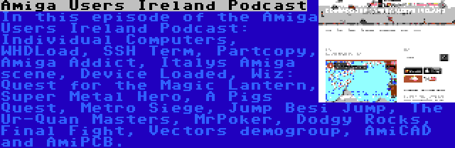 Amiga Users Ireland Podcast   In this episode of the Amiga Users Ireland Podcast: Individual Computers, WHDLoad, SSH Term, Partcopy, Amiga Addict, Italys Amiga scene, Device Loaded, Wiz: Quest for the Magic Lantern, Super Metal Hero, A Pigs Quest, Metro Siege, Jump Besi Jump, The Ur-Quan Masters, MrPoker, Dodgy Rocks, Final Fight, Vectors demogroup, AmiCAD and AmiPCB.