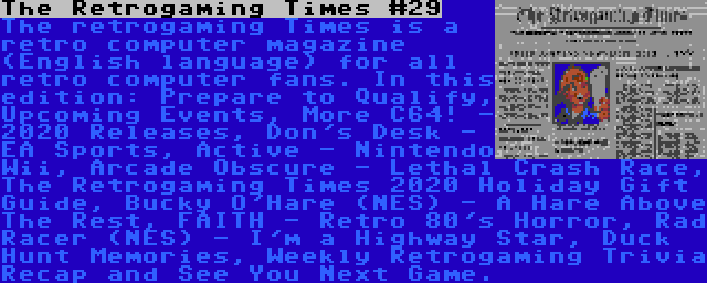 The Retrogaming Times #29 | The retrogaming Times is a retro computer magazine (English language) for all retro computer fans. In this edition: Prepare to Qualify, Upcoming Events, More C64! - 2020 Releases, Don's Desk - EA Sports, Active - Nintendo Wii, Arcade Obscure - Lethal Crash Race, The Retrogaming Times 2020 Holiday Gift Guide, Bucky O'Hare (NES) - A Hare Above The Rest, FAITH - Retro 80's Horror, Rad Racer (NES) - I'm a Highway Star, Duck Hunt Memories, Weekly Retrogaming Trivia Recap and See You Next Game.