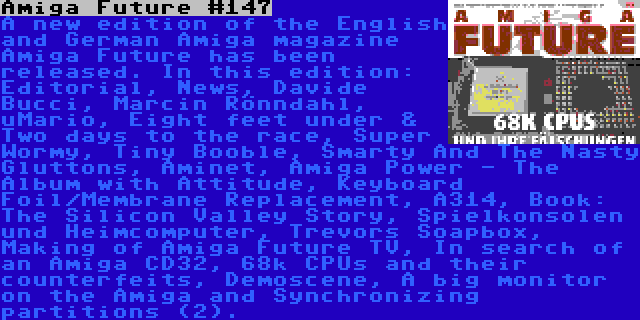 Amiga Future #147 | A new edition of the English and German Amiga magazine Amiga Future has been released. In this edition: Editorial, News, Davide Bucci, Marcin Rönndahl, uMario, Eight feet under & Two days to the race, Super Wormy, Tiny Booble, Smarty And The Nasty Gluttons, Aminet, Amiga Power - The Album with Attitude, Keyboard Foil/Membrane Replacement, A314, Book: The Silicon Valley Story, Spielkonsolen und Heimcomputer, Trevors Soapbox, Making of Amiga Future TV, In search of an Amiga CD32, 68k CPUs and their counterfeits, Demoscene, A big monitor on the Amiga and Synchronizing partitions (2).