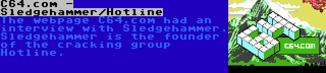 C64.com - Sledgehammer/Hotline | The webpage C64.com had an interview with Sledgehammer. Sledgehammer is the founder of the cracking group Hotline.