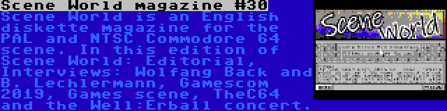 Scene World magazine #30 | Scene World is an English diskette magazine for the PAL and NTSC Commodore 64 scene. In this edition of Scene World: Editorial, Interviews: Wolfang Back and B. Lechlermann, Gamescom 2019, Games scene, TheC64 and the Well:Erball concert.