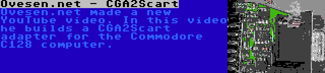 Ovesen.net - CGA2Scart   Ovesen.net made a new YouTube video. In this video he builds a CGA2Scart adapter for the Commodore C128 computer.