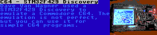 C64 - STM32F429 Discovery | Dave Van Wagner used a STM32F429 Discovery to emulate a Commodore C64. The emulation is not perfect, but you can use it for simple C64 programs.