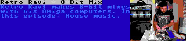 Retro Ravi - 8-Bit Mix | Retro Ravi makes 8-bit mixes with his Amiga computers. In this episode: House music.