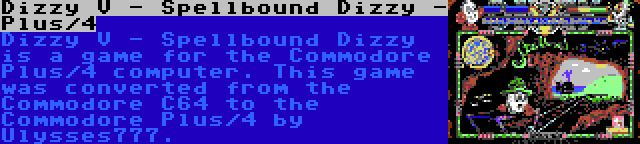 Dizzy V - Spellbound Dizzy - Plus/4 | Dizzy V - Spellbound Dizzy is a game for the Commodore Plus/4 computer. This game was converted from the Commodore C64 to the Commodore Plus/4 by Ulysses777.