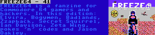 FREEZE64 - 41 | FREEZE64 is a fanzine for Commodore 64 gamers and hackers. In this edition: Elvira, Bogymen, Badlands, Zzapback, Secret Squirrel, Ian Davison, Zeta Wing, pokes 'n' codes and Jason Oakley.