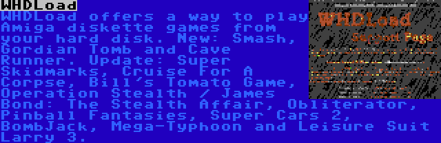 WHDLoad | WHDLoad offers a way to play Amiga diskette games from your hard disk. New: Smash, Gordian Tomb and Cave Runner. Update: Super Skidmarks, Cruise For A Corpse, Bill's Tomato Game, Operation Stealth / James Bond: The Stealth Affair, Obliterator, Pinball Fantasies, Super Cars 2, BombJack, Mega-Typhoon and Leisure Suit Larry 3.