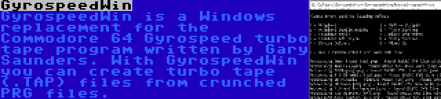 GyrospeedWin | GyrospeedWin is a Windows replacement for the Commodore 64 Gyrospeed turbo tape program written by Gary Saunders. With GyrospeedWin you can create turbo tape (.TAP) files from crunched PRG files.