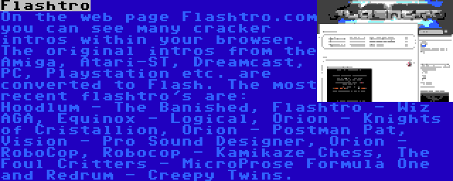 Flashtro | On the web page Flashtro.com you can see many cracker intros within your browser. The original intros from the Amiga, Atari-ST, Dreamcast, PC, Playstation etc. are converted to Flash. The most recent flashtro's are: Hoodlum - The Banished, Flashtro - Wiz AGA, Equinox - Logical, Orion - Knights of Cristallion, Orion - Postman Pat, Vision - Pro Sound Designer, Orion - RoboCop, Robocop - Kamikaze Chess, The Foul Critters - MicroProse Formula One and Redrum - Creepy Twins.