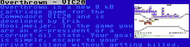 Overthrown - VIC20 | Overthrown is a new 8 kB cartridge game for the Commodore VIC20 and is developed by Erik Hooijmeijer. In the game you are an ex-president of a corrupt oil state. Your goal is simple, escape to your private island without getting killed.