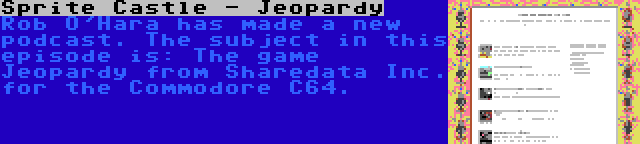 Sprite Castle - Jeopardy | Rob O'Hara has made a new podcast. The subject in this episode is: The game Jeopardy from Sharedata Inc. for the Commodore C64.