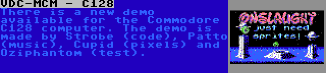 VDC-MCM - C128 | There is a new demo available for the Commodore C128 computer. The demo is made by Strobe (code), Patto (music), Cupid (pixels) and Oziphantom (test).