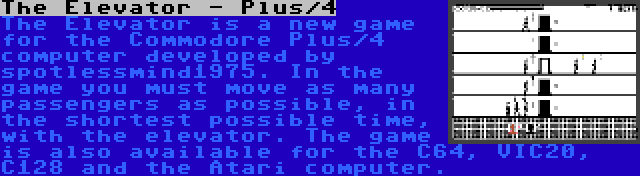 The Elevator - Plus/4 | The Elevator is a new game for the Commodore Plus/4 computer developed by spotlessmind1975. In the game you must move as many passengers as possible, in the shortest possible time, with the elevator. The game is also available for the C64, VIC20, C128 and the Atari computer.