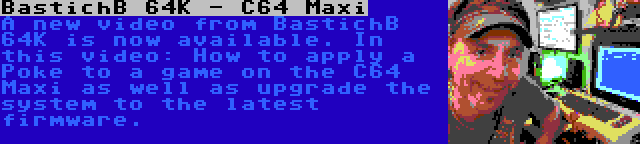 BastichB 64K - C64 Maxi | A new video from BastichB 64K is now available. In this video: How to apply a Poke to a game on the C64 Maxi as well as upgrade the system to the latest firmware.