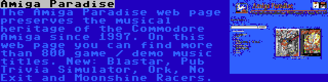 Amiga Paradise | The Amiga Paradise web page preserves the musical heritage of the Commodore Amiga since 1997. On this web page you can find more than 800 game / demo music titles. New: Blastar, Pub Trivia Simulator, Ork, No Exit and Moonshine Racers.