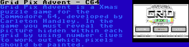 Grid Pix Advent - C64 | Grid Pix Advent is a Xmas puzzle game for the Commodore 64, developed by Carleton Handley. In the game you must reveal the picture hidden within each grid by using number clues to work out which pixels should be painted.